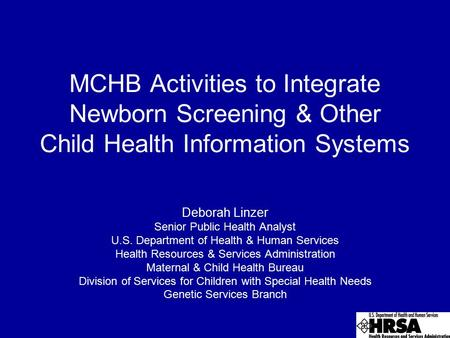 MCHB Activities to Integrate Newborn Screening & Other Child Health Information Systems Deborah Linzer Senior Public Health Analyst U.S. Department of.