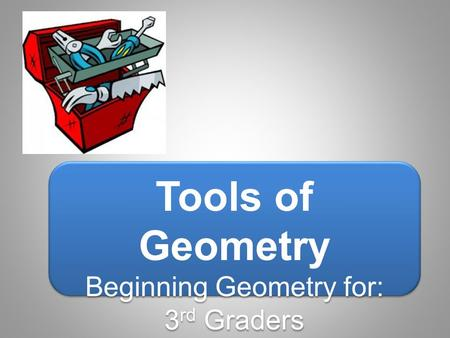 Tools of Geometry Beginning Geometry for: 3 rd Graders Tools of Geometry Beginning Geometry for: 3 rd Graders.