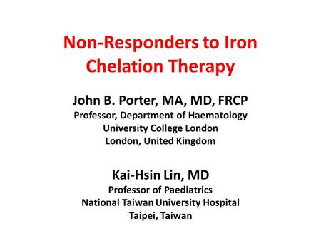 Non-Responders to Iron Chelation Therapy John B. Porter, MA, MD, FRCP Professor, Department of Haematology University College London London, United Kingdom.