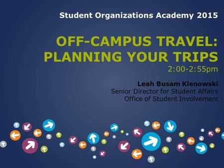Student Organizations Academy 2015 OFF-CAMPUS TRAVEL: PLANNING YOUR TRIPS 2:00-2:55pm Leah Busam Klenowski Senior Director for Student Affairs Office of.