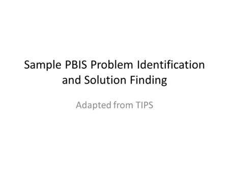 Sample PBIS Problem Identification and Solution Finding Adapted from TIPS.