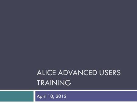 ALICE ADVANCED USERS TRAINING April 10, 2012. Welcome and Introductions  Alice for Advanced Users  FCADV Staff Support for Alice  Email address for.
