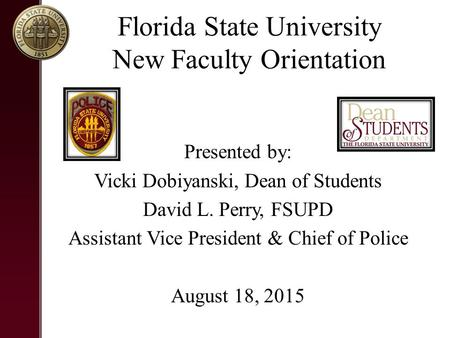 Florida State University New Faculty Orientation Presented by: Vicki Dobiyanski, Dean of Students David L. Perry, FSUPD Assistant Vice President & Chief.