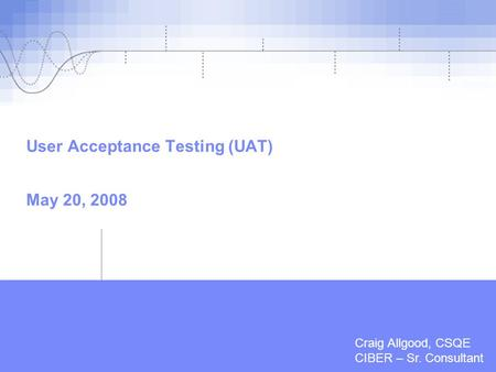 | Feb, 2007 | Quality Assurance - Testing User Acceptance Testing (UAT) May 20, 2008 Craig Allgood, CSQE CIBER – Sr. Consultant.