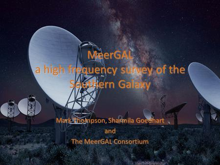 MeerGAL a high frequency survey of the Southern Galaxy Mark Thompson, Sharmila Goedhart and The MeerGAL Consortium.