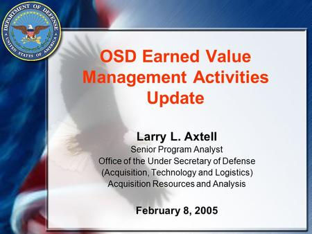 OSD Earned Value Management Activities Update Larry L. Axtell Senior Program Analyst Office of the Under Secretary of Defense (Acquisition, Technology.