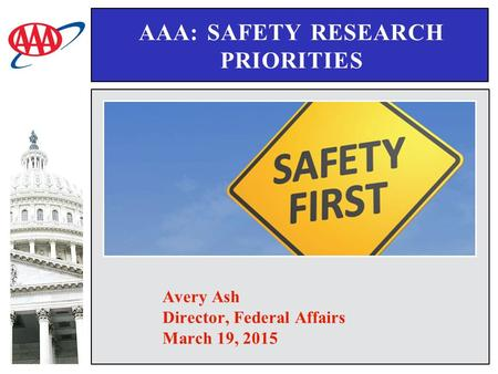 AAA: SAFETY RESEARCH PRIORITIES Avery Ash Director, Federal Affairs March 19, 2015.