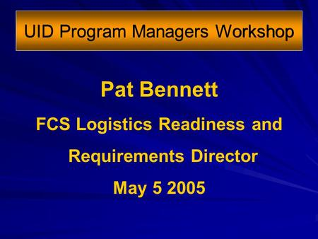 UID Program Managers Workshop Pat Bennett FCS Logistics Readiness and Requirements Director May 5 2005.