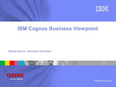 © 2008 IBM Corporation ® IBM Cognos Business Viewpoint Miguel Garcia - Solutions Architect.