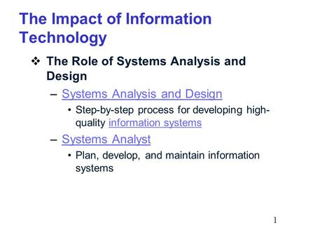 1 The Impact of Information Technology  The Role of Systems Analysis and Design –Systems Analysis and DesignSystems Analysis and Design Step-by-step process.