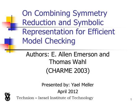 1 On Combining Symmetry Reduction and Symbolic Representation for Efficient Model Checking Authors: E. Allen Emerson and Thomas Wahl (CHARME 2003) Presented.