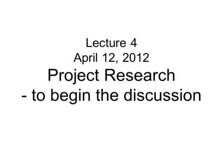 Lecture 4 April 12, 2012 Project Research - to begin the discussion.