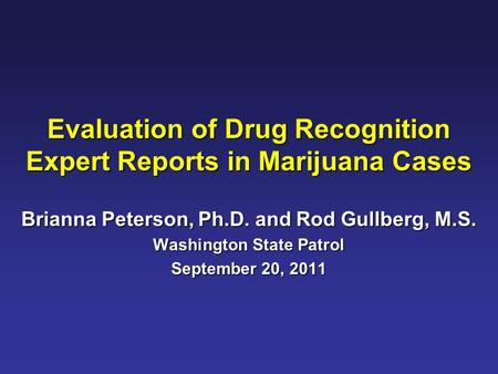 Evaluation of Drug Recognition Expert Reports in Marijuana Cases Brianna Peterson, Ph.D. and Rod Gullberg, M.S. Washington State Patrol September 20, 2011.