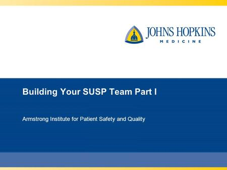 Building Your SUSP Team Part I Armstrong Institute for Patient Safety and Quality.