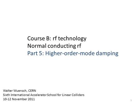 Course B: rf technology Normal conducting rf Part 5: Higher-order-mode damping Walter Wuensch, CERN Sixth International Accelerator School for Linear Colliders.