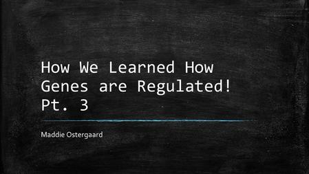How We Learned How Genes are Regulated! Pt. 3 Maddie Ostergaard.