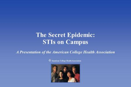 American College Health Association The Secret Epidemic: STIs on Campus A Presentation of the American College Health Association American College Health.