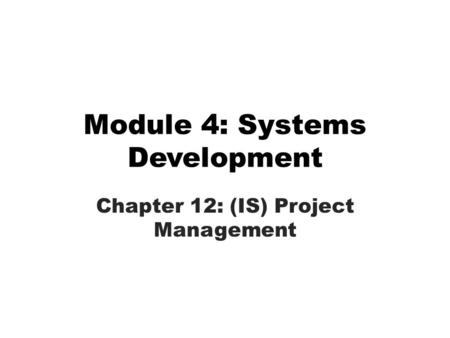 Module 4: Systems Development Chapter 12: (IS) Project Management.