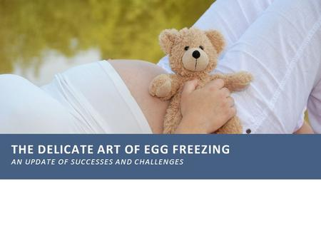 THE DELICATE ART OF EGG FREEZING AN UPDATE OF SUCCESSES AND CHALLENGES.