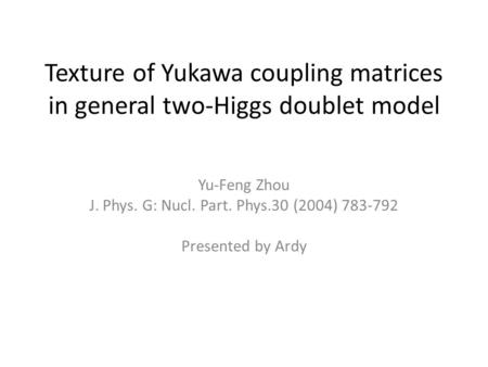 Texture of Yukawa coupling matrices in general two-Higgs doublet model Yu-Feng Zhou J. Phys. G: Nucl. Part. Phys.30 (2004) 783-792 Presented by Ardy.