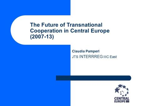 The Future of Transnational Cooperation in Central Europe (2007-13) Claudia Pamperl JTS INTERRREG IIIC East.