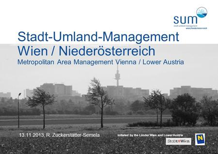1 13.11.2013, R. Zuckerstätter-Semela Stadt-Umland-Management Wien / Niederösterreich Metropolitan Area Management Vienna / Lower Austria Initiated by.