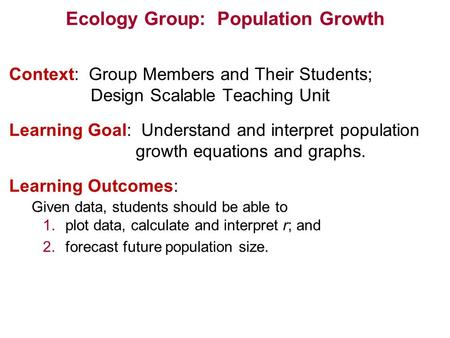 Ecology Group: Population Growth Context: Group Members and Their Students; Design Scalable Teaching Unit Learning Goal: Understand and interpret population.