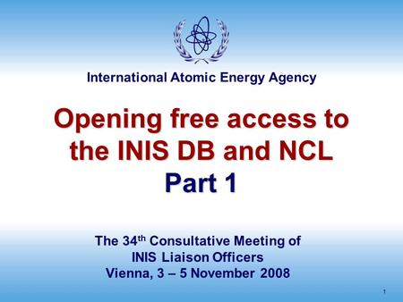 International Atomic Energy Agency 1 Opening free access to the INIS DB and NCL Part 1 The 34 th Consultative Meeting of INIS Liaison Officers Vienna,