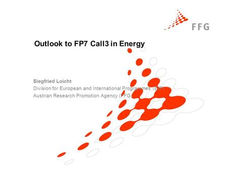 Outlook to FP7 Call3 in Energy Siegfried Loicht Division for European and International Programmes (EIP) Austrian Research Promotion Agency (FFG)