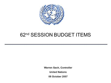 62 nd SESSION BUDGET ITEMS Warren Sach, Controller United Nations 08 October 2007.