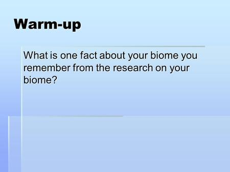 Warm-up What is one fact about your biome you remember from the research on your biome?