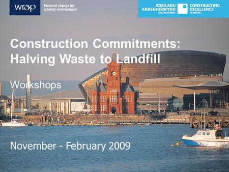 Construction Commitments: Halving Waste to Landfill Workshops November - February 2009.