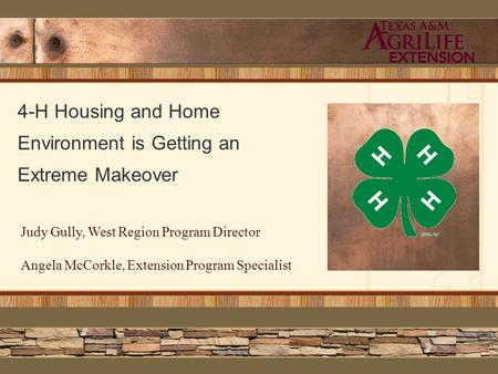 4-H Housing and Home Environment is Getting an Extreme Makeover Judy Gully, West Region Program Director Angela McCorkle, Extension Program Specialist.