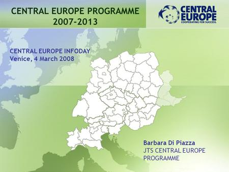 CENTRAL EUROPE PROGRAMME 2007-2013 Barbara Di Piazza JTS CENTRAL EUROPE PROGRAMME CENTRAL EUROPE INFODAY Venice, 4 March 2008.