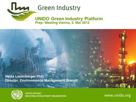 UNIDO Green Industry Platform Prep- Meeting Vienna, 3. Mai 2012 Heinz Leuenberger PhD Director, Environmental Management Branch.