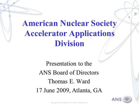 American Nuclear Society Accelerator Applications Division Presentation to the ANS Board of Directors Thomas E. Ward 17 June 2009, Atlanta, GA.