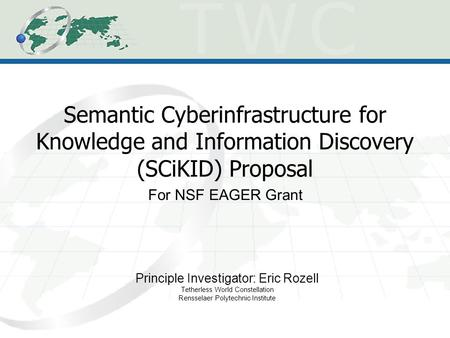 Semantic Cyberinfrastructure for Knowledge and Information Discovery (SCiKID) Proposal Principle Investigator: Eric Rozell Tetherless World Constellation.