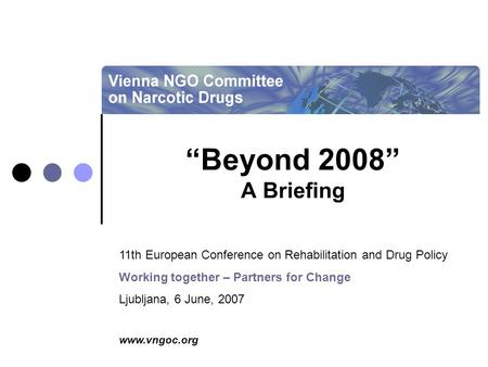 "Www.vngoc.org ""Beyond 2008"" A Briefing 11th European Conference on Rehabilitation and Drug Policy Working together – Partners for Change Ljubljana, 6 June,"
