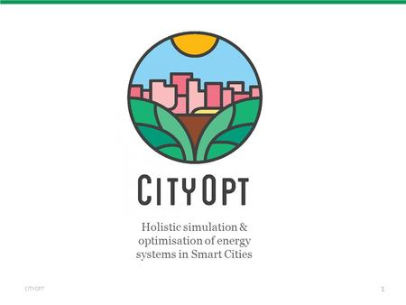 CITYOPT 1 Holistic simulation & optimisation of energy systems in Smart Cities.