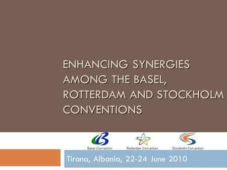 ENHANCING SYNERGIES AMONG THE BASEL, ROTTERDAM AND STOCKHOLM CONVENTIONS Tirana, Albania, 22-24 June 2010 Basel ConventionRotterdam ConventionStockholm.