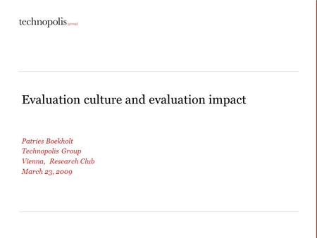 Evaluation culture and evaluation impact Patries Boekholt Technopolis Group Vienna, Research Club March 23, 2009.