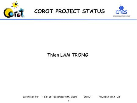 Corotweek n°9 - ESTEC December 6th, 2005 COROT PROJECT STATUS 1 COROT PROJECT STATUS Thien LAM TRONG.