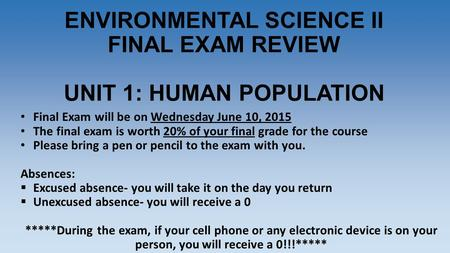 ENVIRONMENTAL SCIENCE II FINAL EXAM REVIEW UNIT 1: HUMAN POPULATION Final Exam will be on Wednesday June 10, 2015 The final exam is worth 20% of your final.