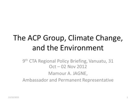 The ACP Group, Climate Change, and the Environment 9 th CTA Regional Policy Briefing, Vanuatu, 31 Oct – 02 Nov 2012 Mamour A. JAGNE, Ambassador and Permanent.