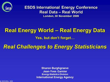 © OECD/IEA, 2009 ESDS International Energy Conference Real Data – Real World London, 30 November 2009 Real Energy World – Real Energy Data Yes, but don't.