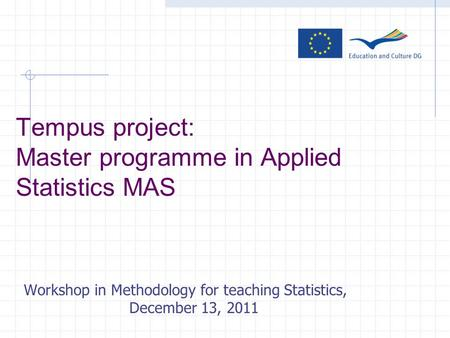 Tempus project: Master programme in Applied Statistics MAS Workshop in Methodology for teaching Statistics, December 13, 2011.