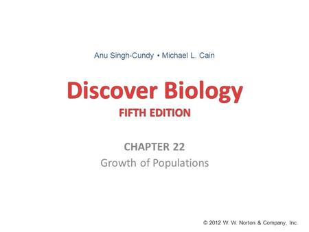 Discover Biology FIFTH EDITION CHAPTER 22 Growth of Populations © 2012 W. W. Norton & Company, Inc. Anu Singh-Cundy Michael L. Cain.