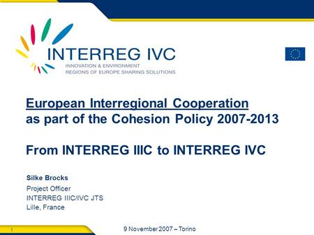 1 9 November 2007 – Torino Silke Brocks Project Officer INTERREG IIIC/IVC JTS Lille, France European Interregional Cooperation as part of the Cohesion.