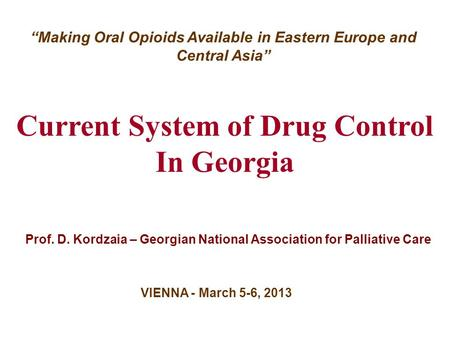 "Current System of Drug Control In Georgia Prof. D. Kordzaia – Georgian National Association for Palliative Care VIENNA - March 5-6, 2013 ""Making Oral Opioids."