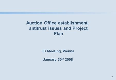 1 Auction Office establishment, antitrust issues and Project Plan IG Meeting, Vienna January 30 th 2008.